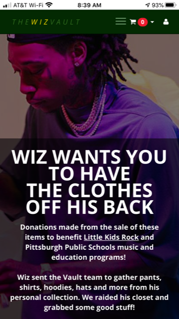 Image of Wiz Khalifa with following text below: Wiz wants you to have the clothes off his back. Donations made from the sale of these items to benefit Little Kids Rock and Pittsburgh Pubic Schools music and education programs! Wiz sent the Vault team to gather pants, shirts, hoodies, hats and more from his personal collection. We raided his closet and grabbed some good stuff!