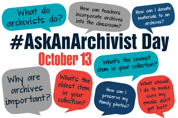 Graphic: In voice bubbles in different colors (aqua, gray, dark blue, red) questions surround text #AskAnArchivist Day October 13: What do archivists do? How can teachers incorporate archives into the classroom? How can I donate materials to an archives? Why are archives important? What's the oldest item in your collection? How can I preserve my family photos? What should I do to make sure my emails don't get lost?